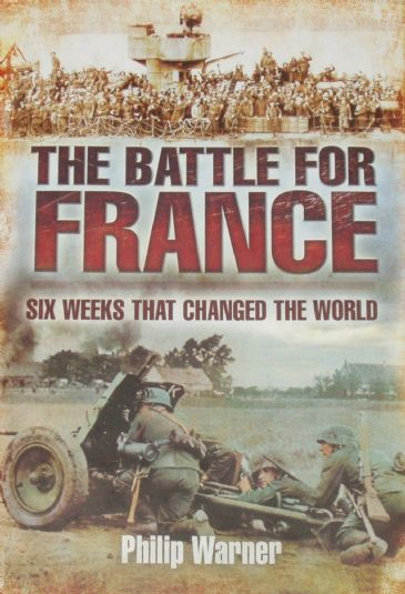 The Battle for France - Six Weeks that Changed the World, by Philip Warner